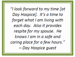 I look forward to my time [at Day Hospice]. It's a time to forget what I am living with each day. Also it provides respite for my spouse. He knows I am in a safe and caring place for a few hours. - said by a Day Hospice Guest